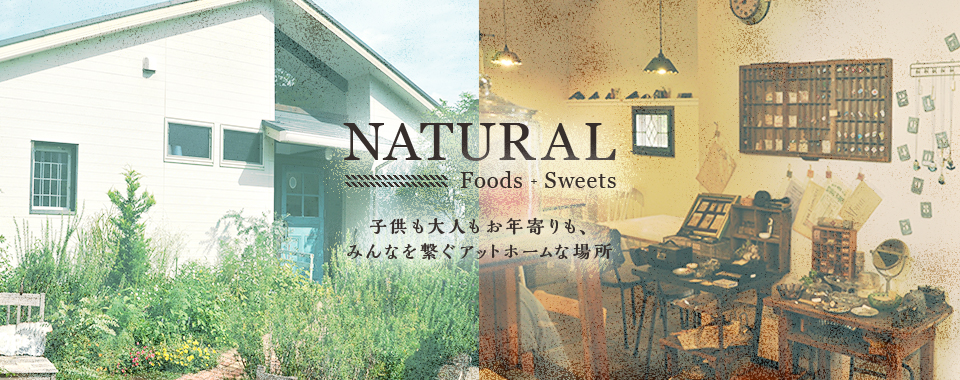 NATURAL Foods + Sweets 子供も大人もお年寄りも、みんなを繋ぐアットホームな場所